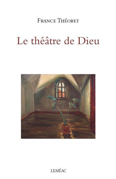 THÉORET, France, Le théâtre de Dieu, Montréal, Leméac Éditeur, 2018, 96 p. Avis lecture sur lilitherature.com.
