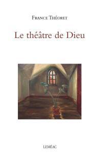 THÉORET, France, Le théâtre de Dieu, Montréal, Leméac Éditeur, 2018, 96 p.