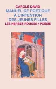 DAVID, Carole, Manuel de poétique à l'intention des jeunes filles, Montréal, Les Herbes rouges, 2010, 84 p.