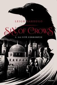 BARDUGO, Leigh, La cité corrompue (Six of Crows, 2), Toulouse, Éditions Milan, 2017 [2016], 656 p.