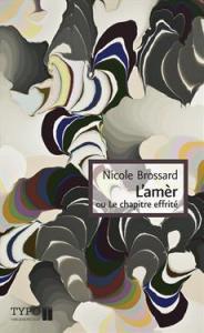 BROSSARD, Nicole, L'amèr, ou le chapitre effrité, Montréal, TYPO Éditeur, 2013, 120 p. Avis lecture sur lilitherature.com.